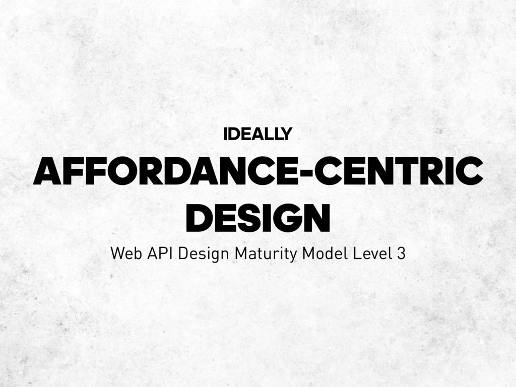 AFFORDANCE-CENTRIC DESIGN IDEALL Y Web API Desi...