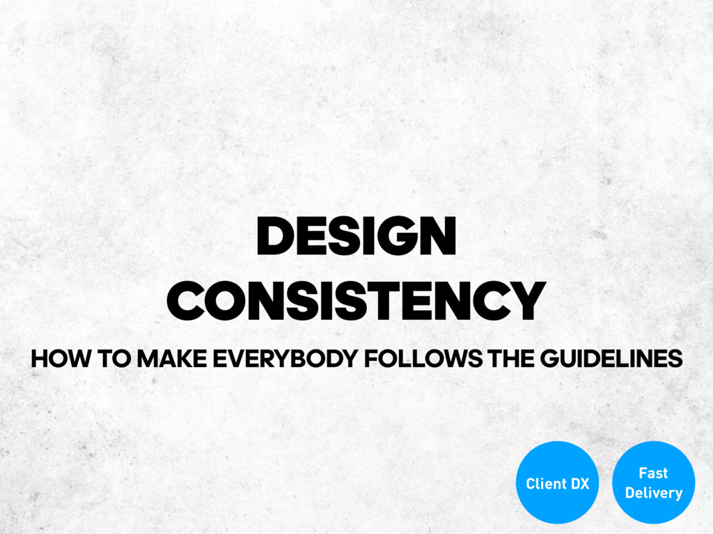 DESIGN CONSISTENCY Client DX Fast Delivery HOW ...