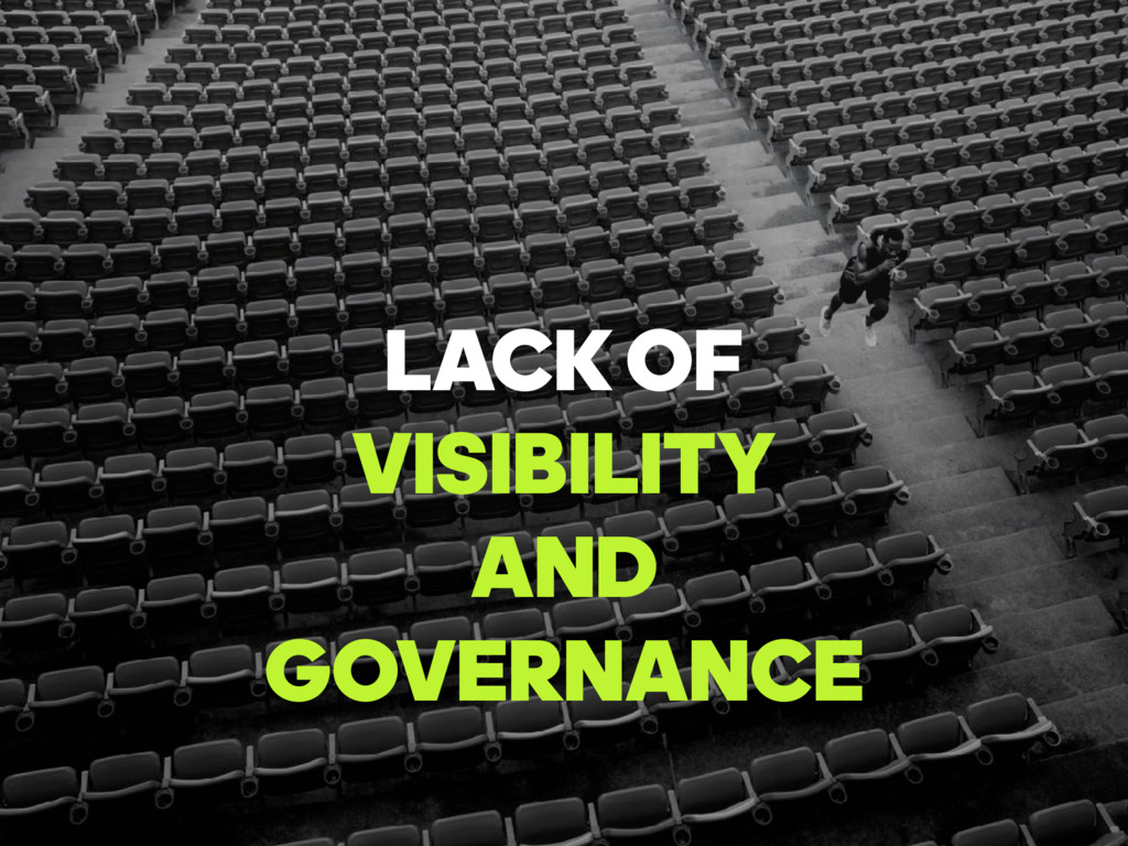 LACKOF VISIBILITY AND GOVERNANCE