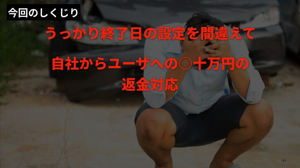 今回のしくじり うっかり終了⽇の設定を間違えて ⾃社からユーザへの○⼗万円の 返⾦対応 41