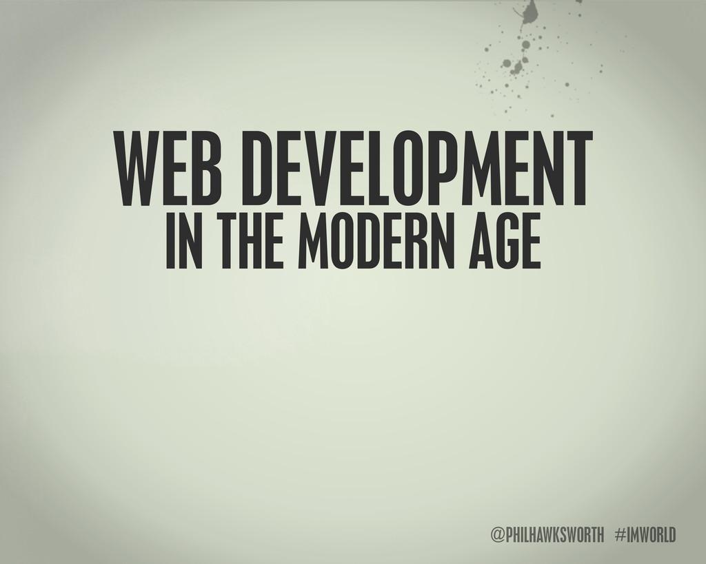 @PHILHAWKSWORTH #IMWORLD WEB DEVELOPMENT IN THE...