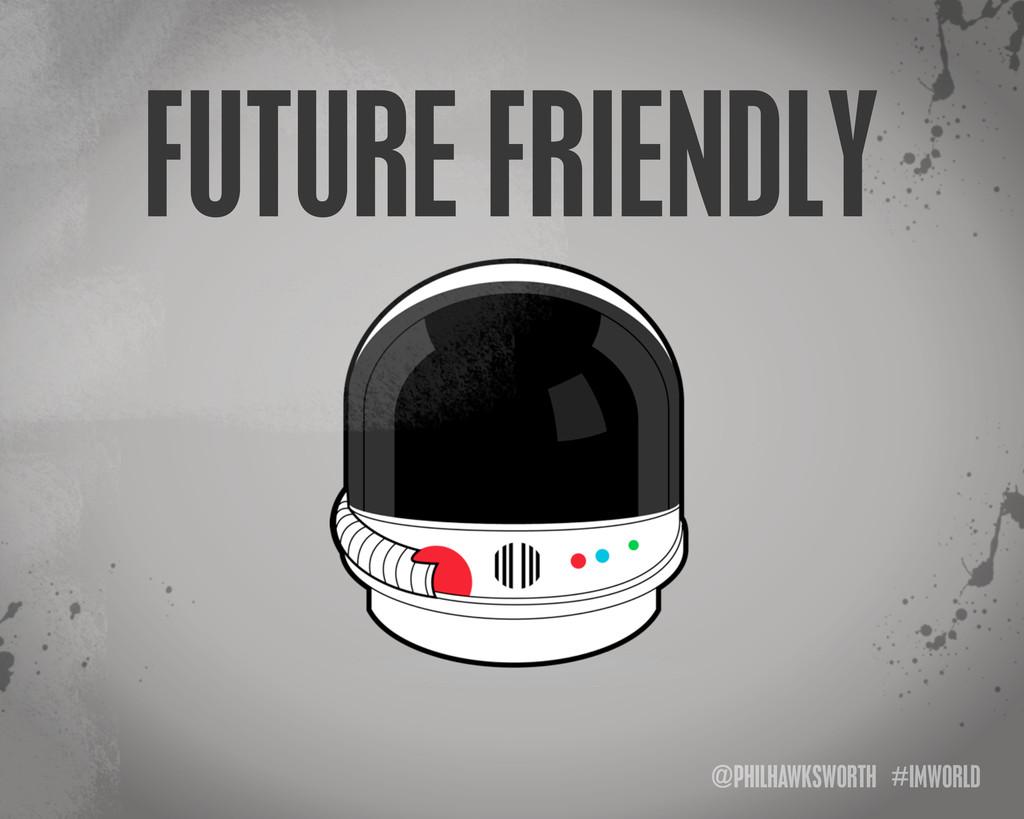 @PHILHAWKSWORTH #IMWORLD FUTURE FRIENDLY