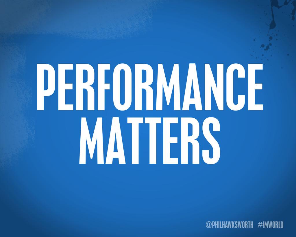 @PHILHAWKSWORTH #IMWORLD PERFORMANCE MATTERS