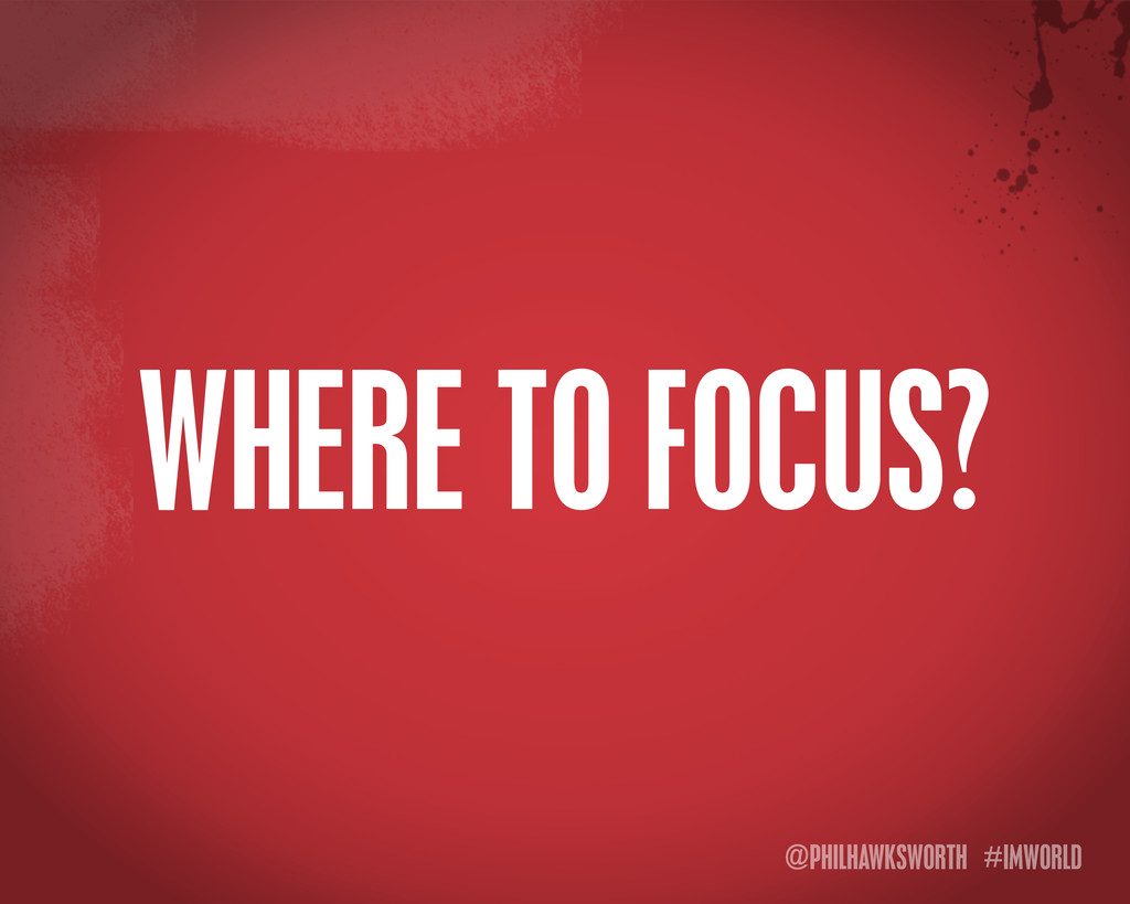 @PHILHAWKSWORTH #IMWORLD WHERE TO FOCUS?