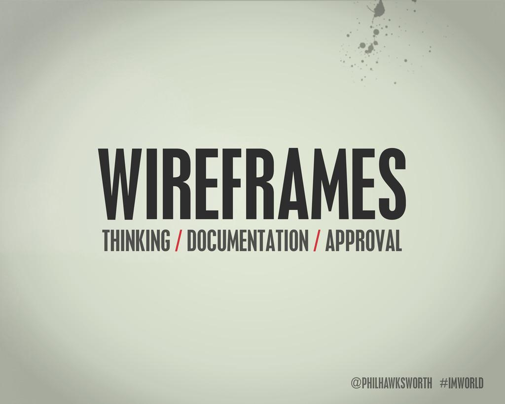 @PHILHAWKSWORTH #IMWORLD WIREFRAMES THINKING / ...