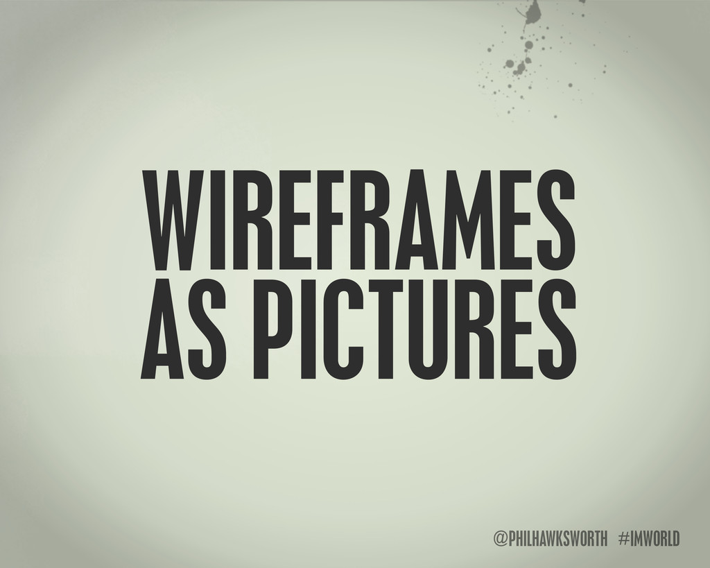 @PHILHAWKSWORTH #IMWORLD WIREFRAMES AS PICTURES