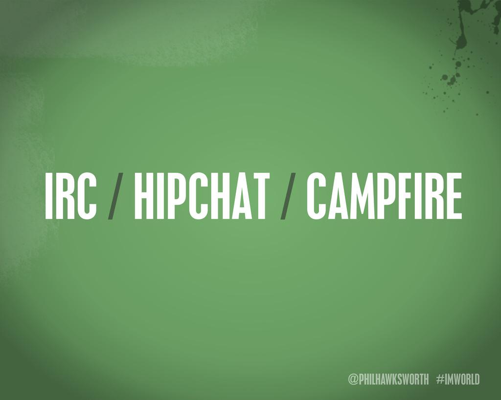 @PHILHAWKSWORTH #IMWORLD IRC / HIPCHAT / CAMPFI...