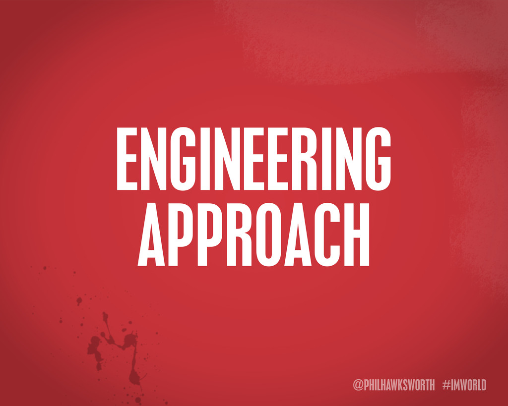 @PHILHAWKSWORTH #IMWORLD ENGINEERING APPROACH