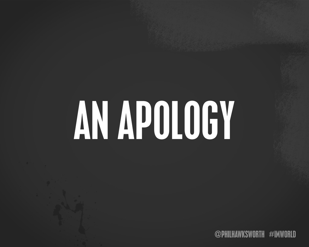 @PHILHAWKSWORTH #IMWORLD AN APOLOGY