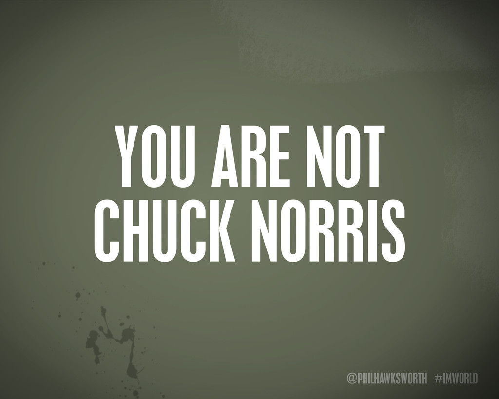 @PHILHAWKSWORTH #IMWORLD YOU ARE NOT CHUCK NORR...