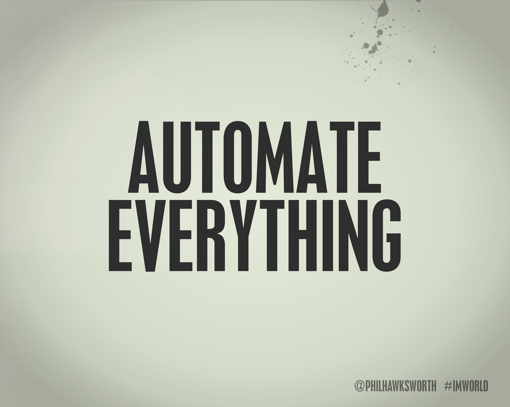 @PHILHAWKSWORTH #IMWORLD AUTOMATE EVERYTHING