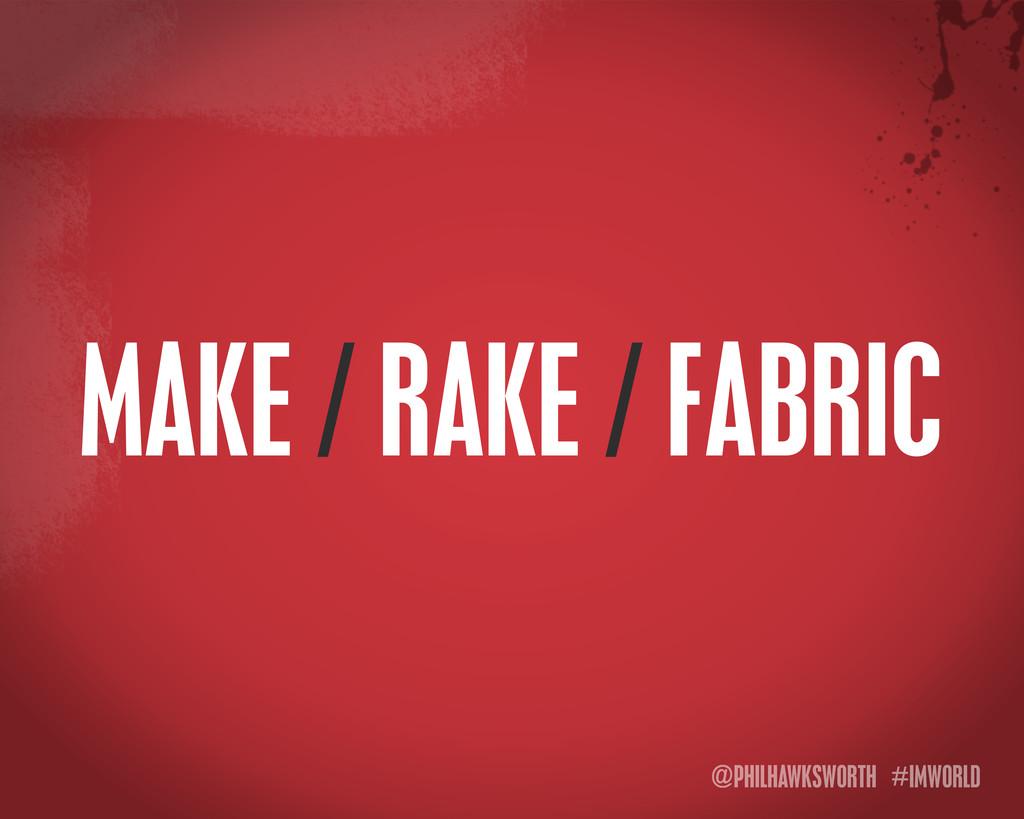 @PHILHAWKSWORTH #IMWORLD MAKE / RAKE / FABRIC