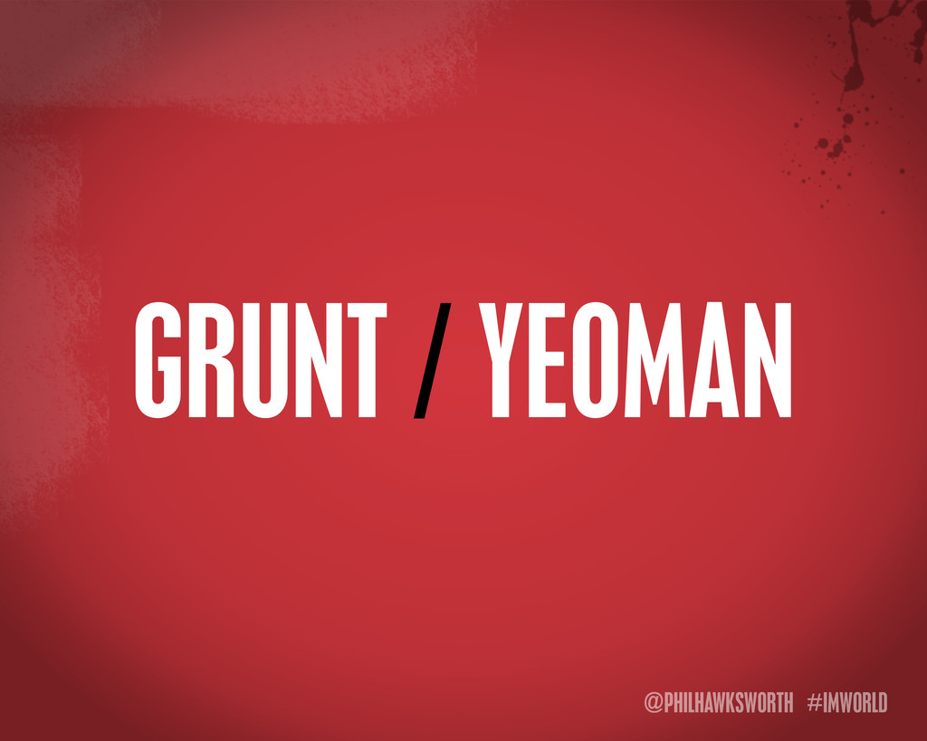 @PHILHAWKSWORTH #IMWORLD GRUNT / YEOMAN