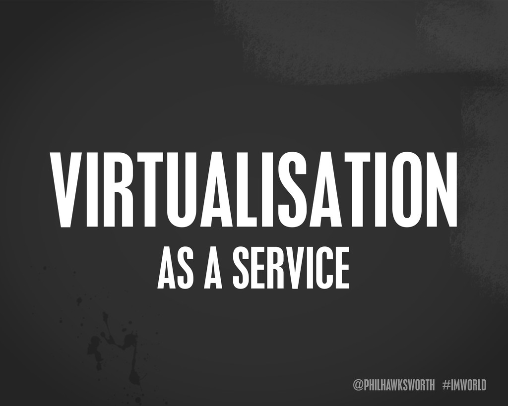 @PHILHAWKSWORTH #IMWORLD AS A SERVICE VIRTUALIS...