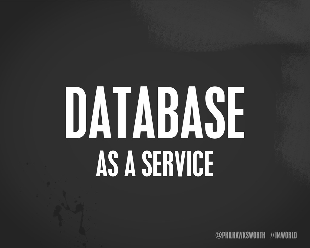 @PHILHAWKSWORTH #IMWORLD AS A SERVICE DATABASE