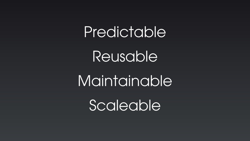 Predictable Reusable Maintainable Scaleable