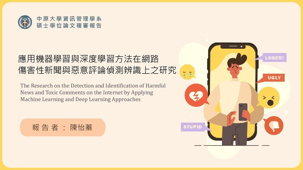 應用機器學習與深度學習方法在網路 傷害性新聞與惡意評論偵測辨識上之研究 報 告 者 : 陳怡蓁...