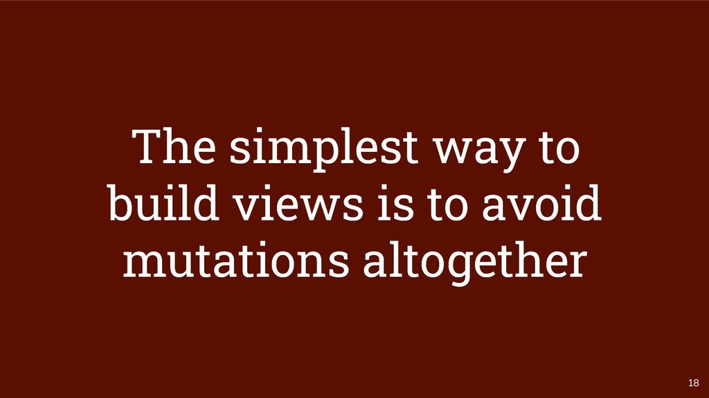 18 The simplest way to build views is to avoid ...
