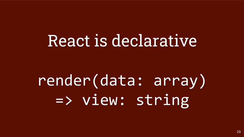 29 React is declarative render(data: array) => ...