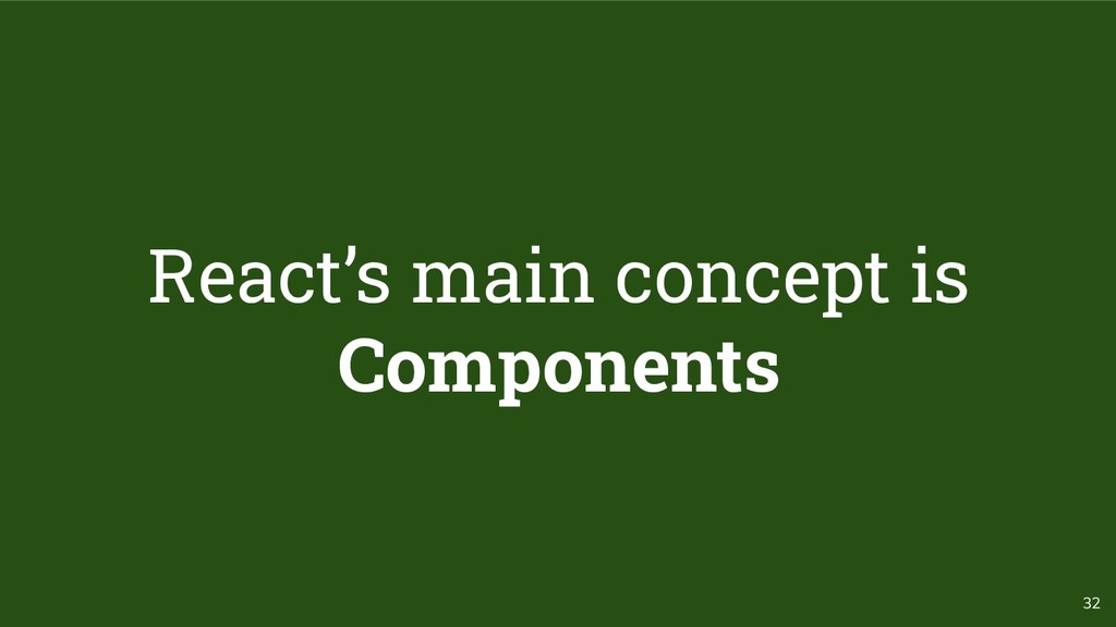 32 React's main concept is Components