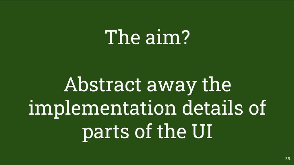 36 The aim? Abstract away the implementation de...