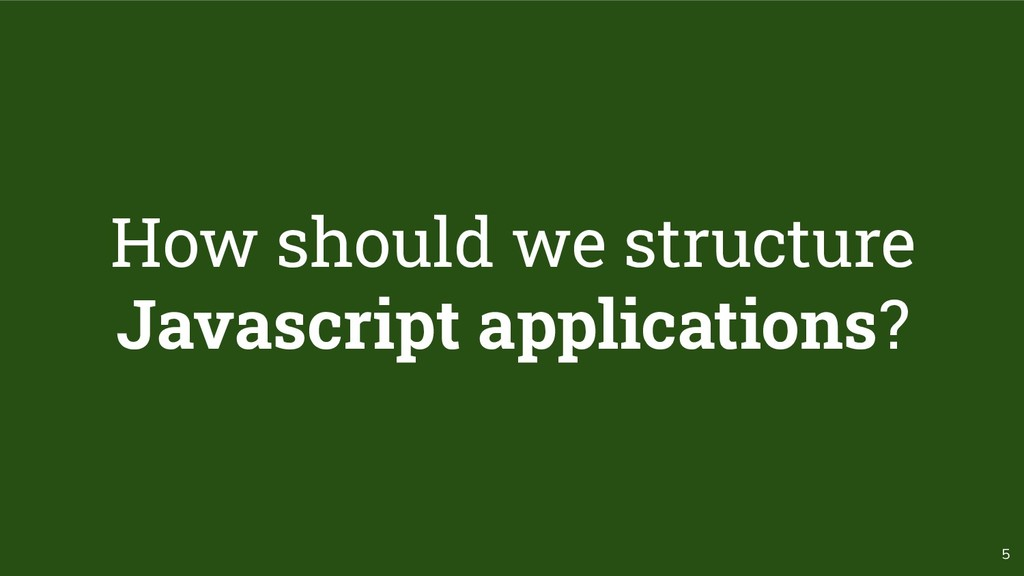 5 How should we structure Javascript applicatio...