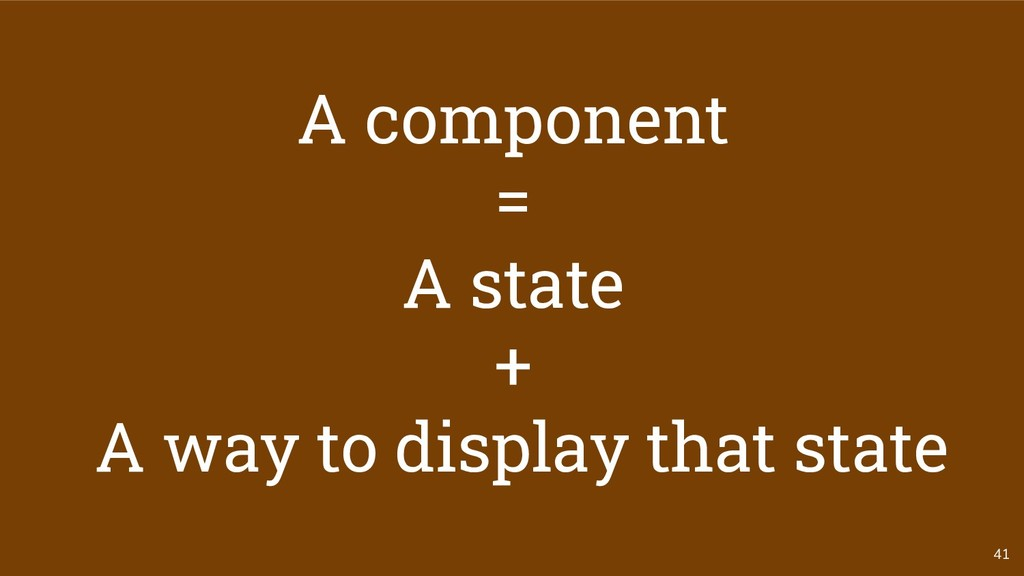 41 A component = A state + A way to display tha...
