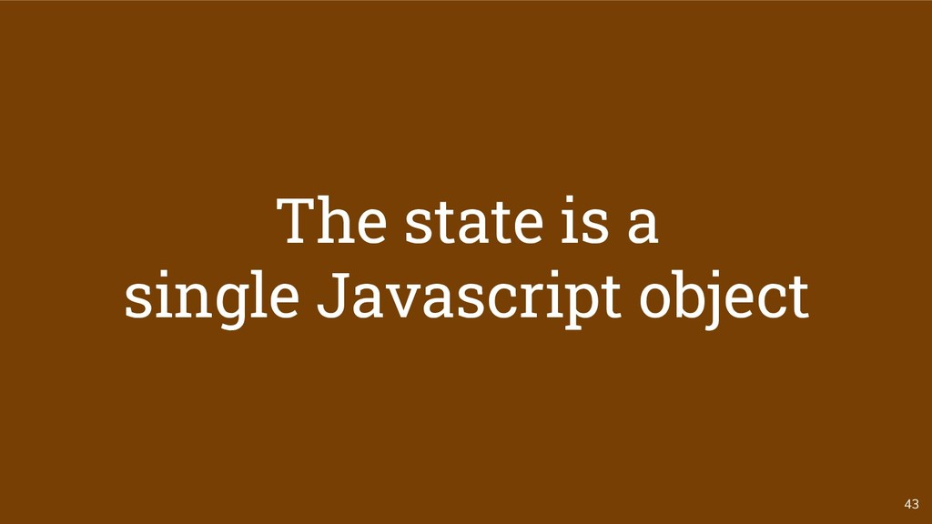43 The state is a single Javascript object