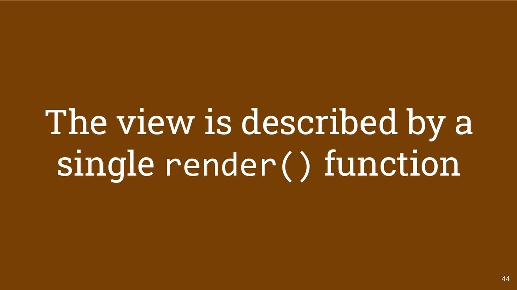 44 The view is described by a single render() f...