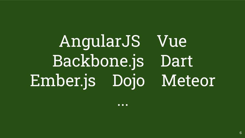 6 AngularJS Vue Backbone.js Dart Ember.js Dojo ...