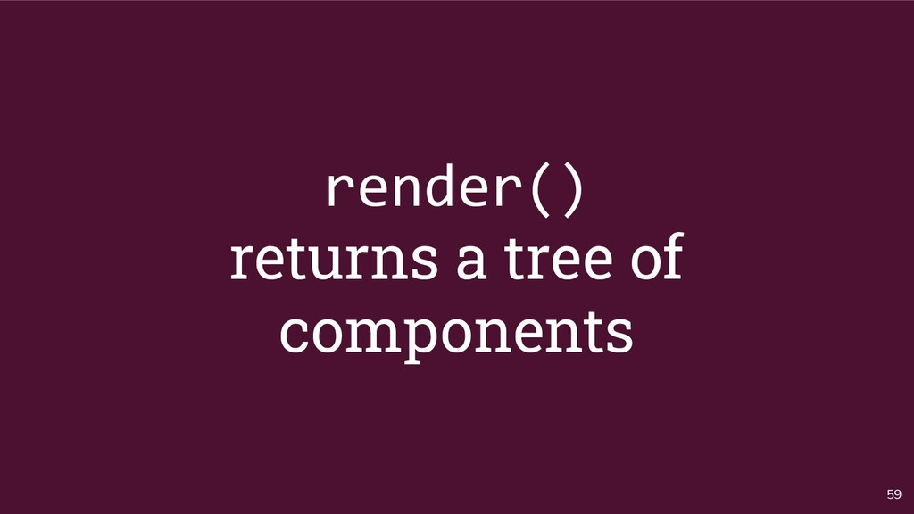 59 render() returns a tree of components