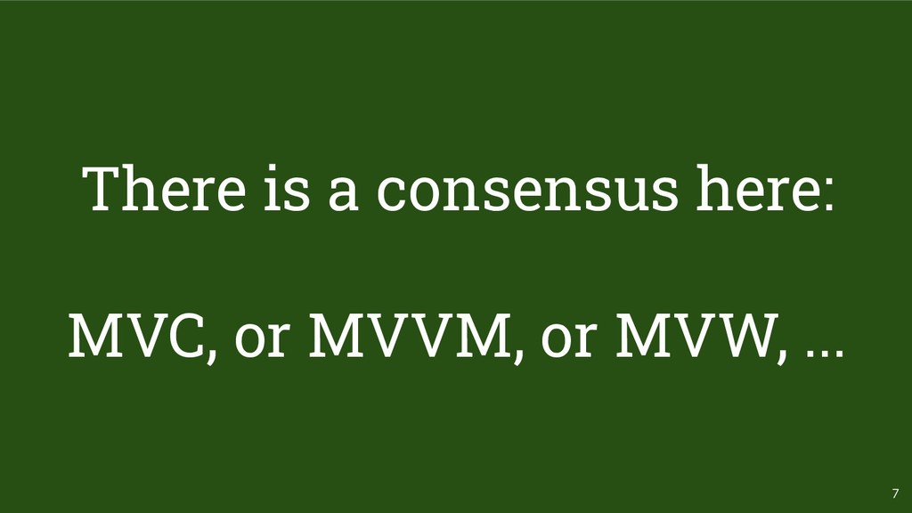7 There is a consensus here: MVC, or MVVM, or M...