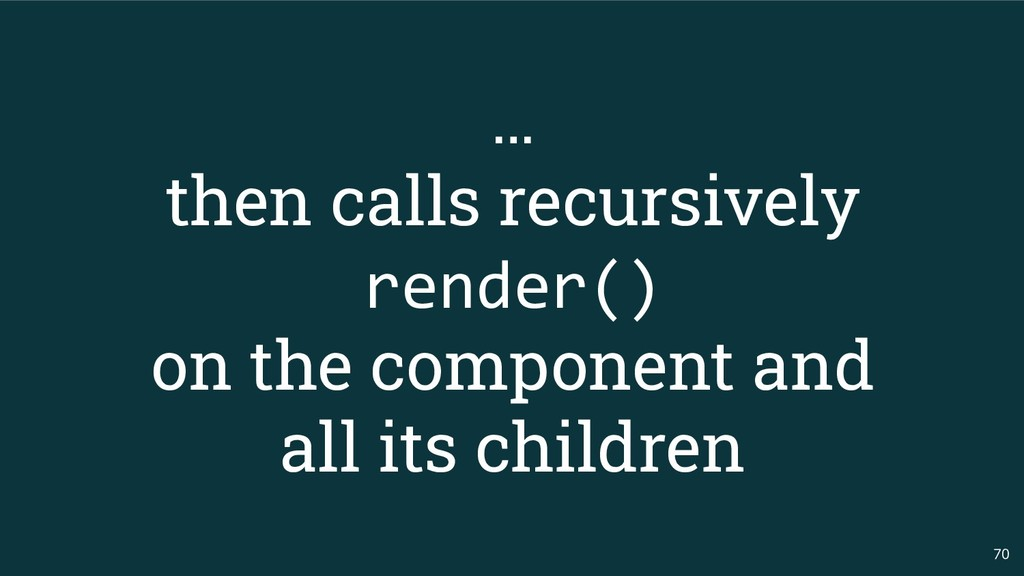 70 … then calls recursively render() on the com...