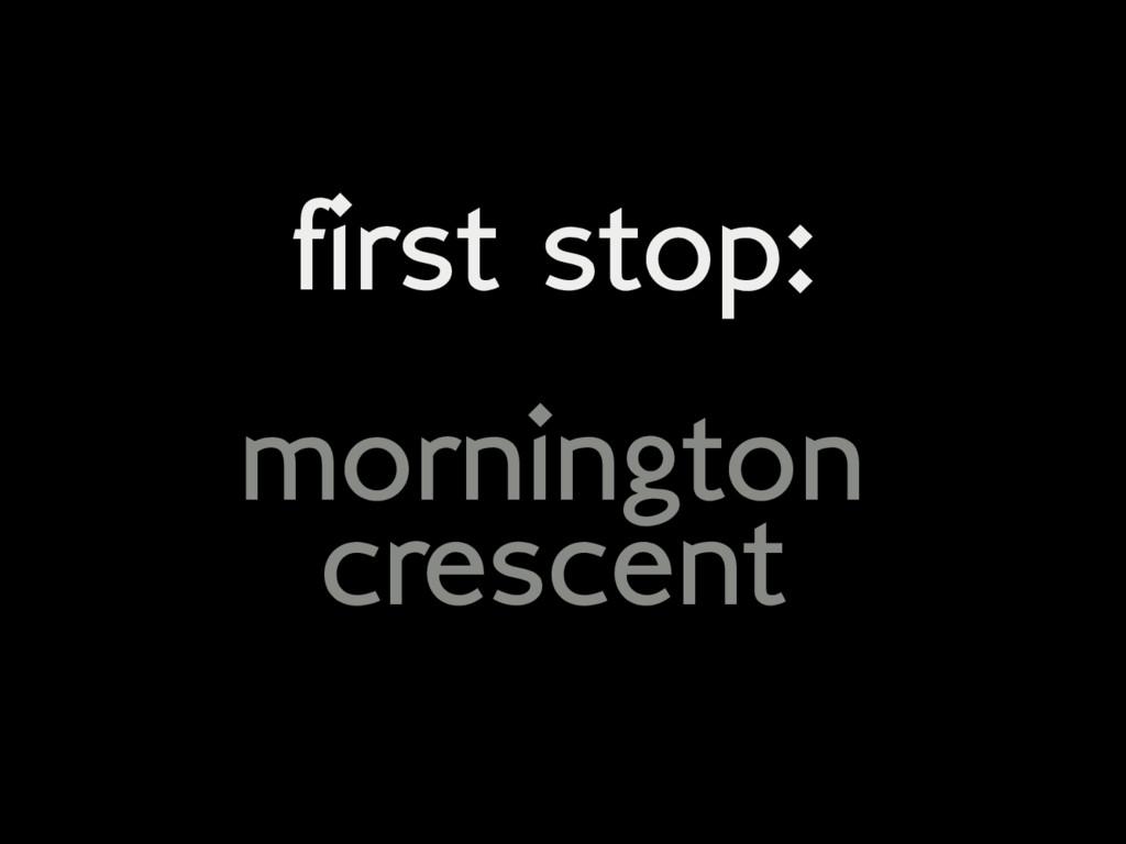 first stop: mornington crescent