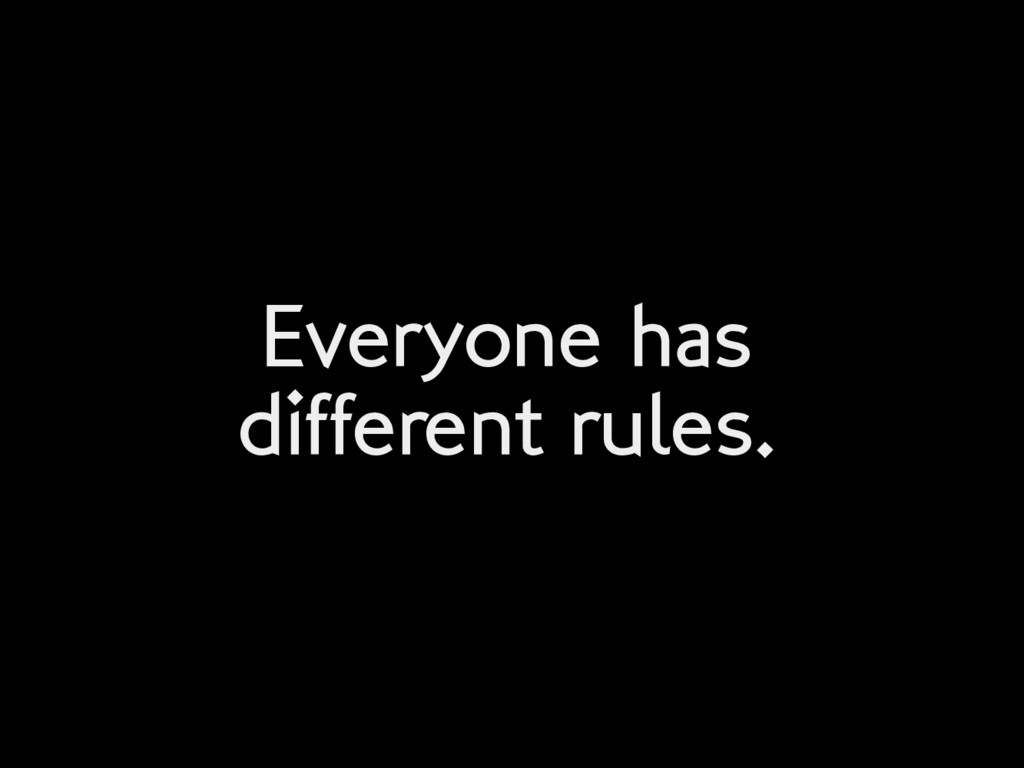 Everyone has different rules.