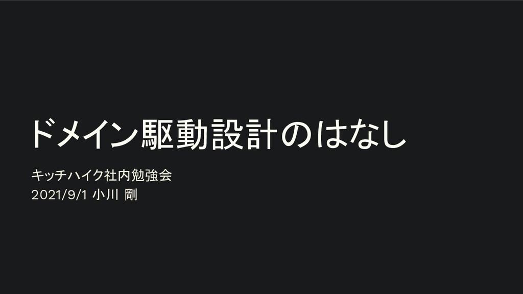 ドメイン駆動設計のはなし キッチハイク社内勉強会 2021/9/1 小川 剛