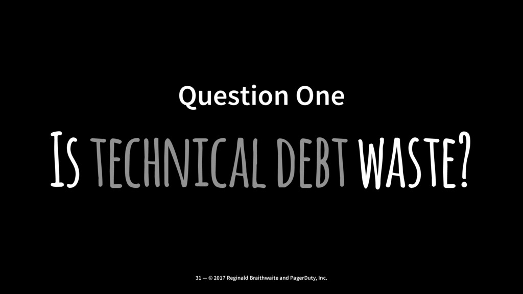 Question One Is technical debt waste? 31 — © 20...