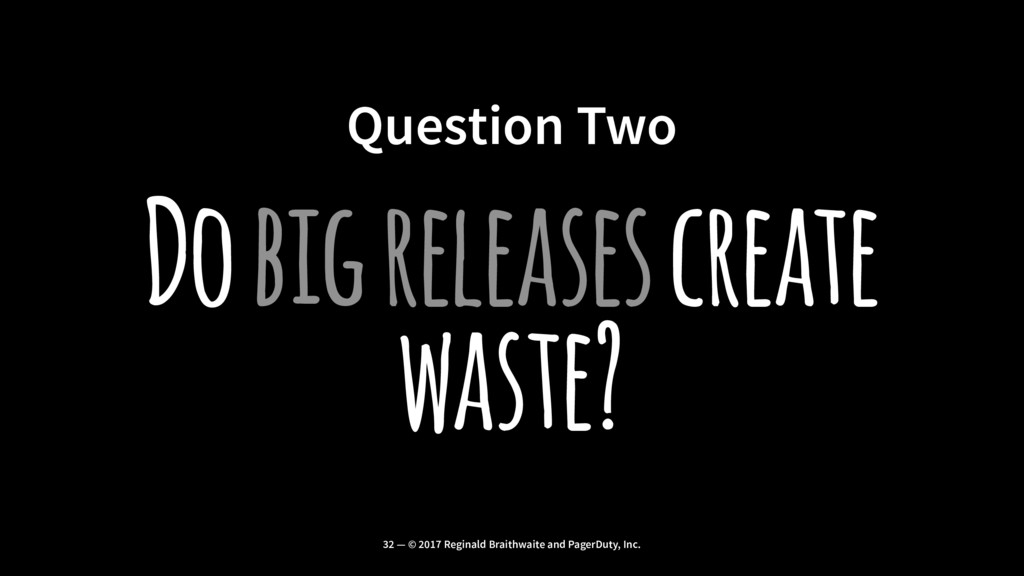 Question Two Do big releases create waste? 32 —...