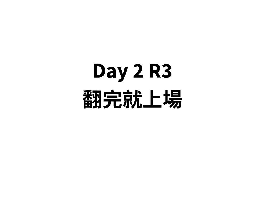 Day 2 R3 翻完就上場