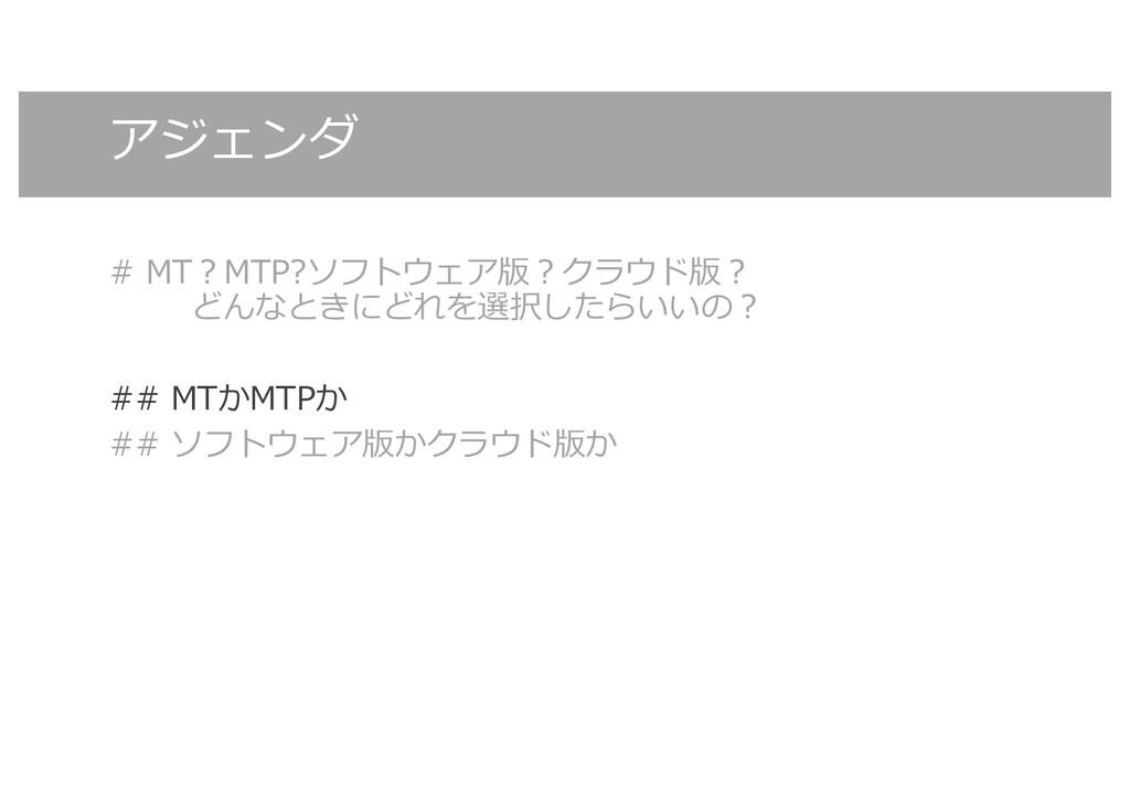 アジェンダ # MT︖MTP?ソフトウェア版︖クラウド版︖ どんなときにどれを選択したらいいの...