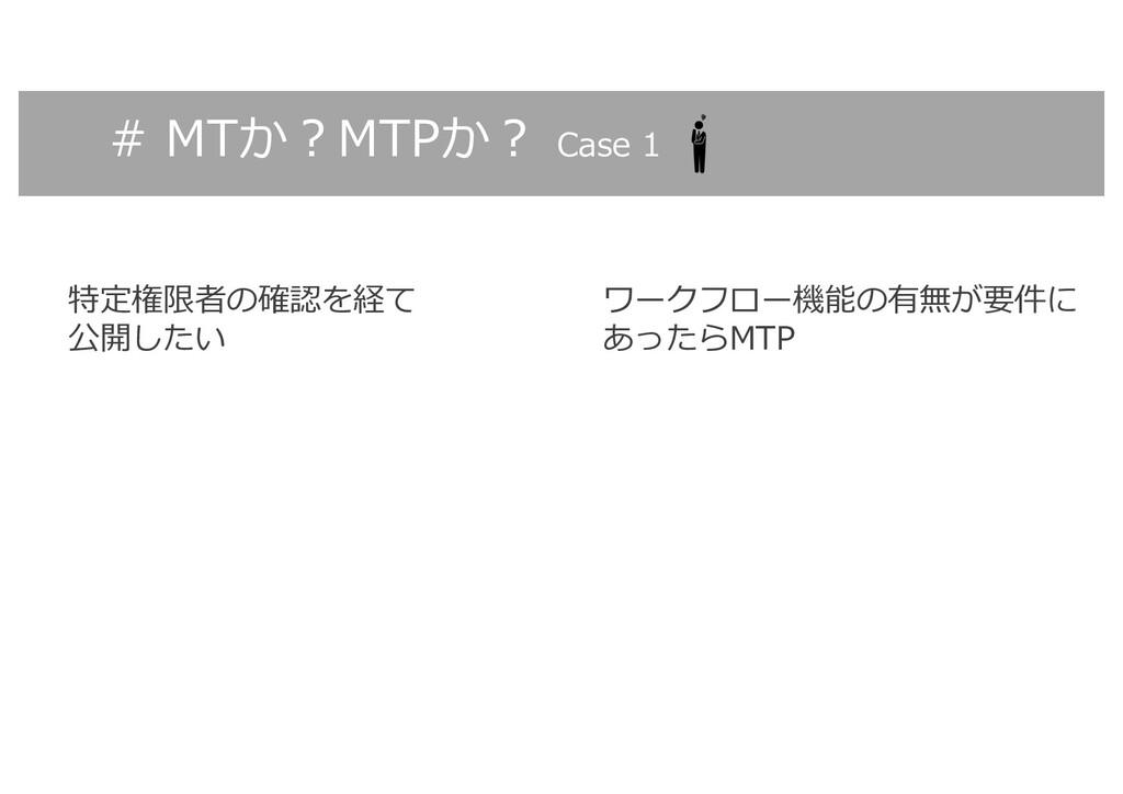 # MTか︖MTPか︖ Case 1 特定権限者の確認を経て 公開したい ワークフロー機能の有...