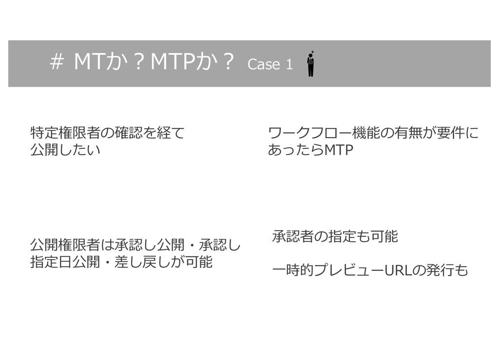 # MTか︖MTPか︖ Case 1 特定権限者の確認を経て 公開したい 公開権限者は承認し公...