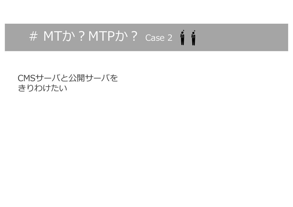 # MTか︖MTPか︖ Case 2 CMSサーバと公開サーバを きりわけたい