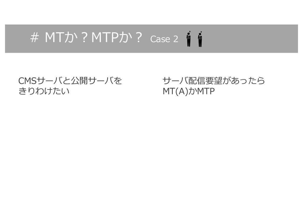 # MTか︖MTPか︖ Case 2 CMSサーバと公開サーバを きりわけたい サーバ配信要望...