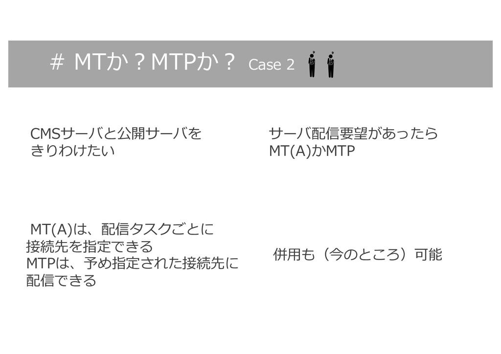 # MTか︖MTPか︖ Case 2 CMSサーバと公開サーバを きりわけたい MT(A)は、...
