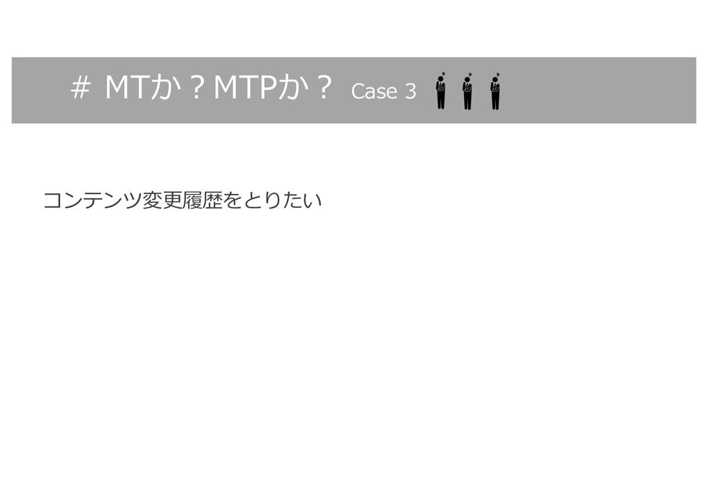 # MTか︖MTPか︖ Case 3 コンテンツ変更履歴をとりたい