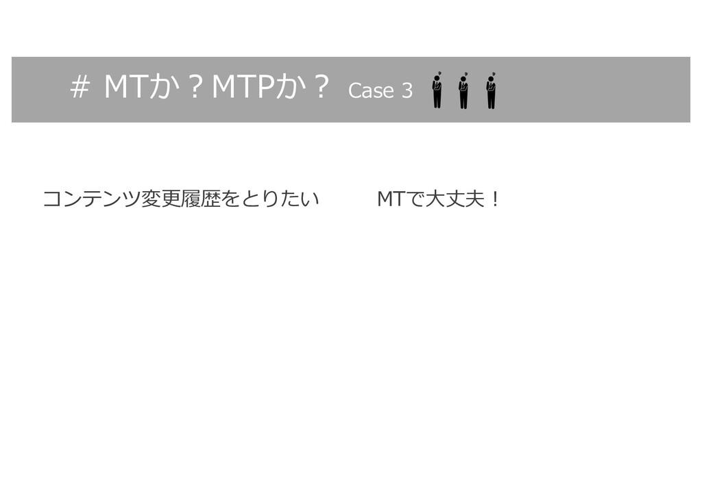 # MTか︖MTPか︖ Case 3 コンテンツ変更履歴をとりたい MTで⼤丈夫︕