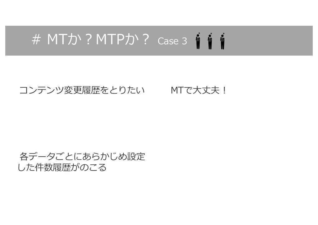 # MTか︖MTPか︖ Case 3 コンテンツ変更履歴をとりたい MTで⼤丈夫︕ 各データご...