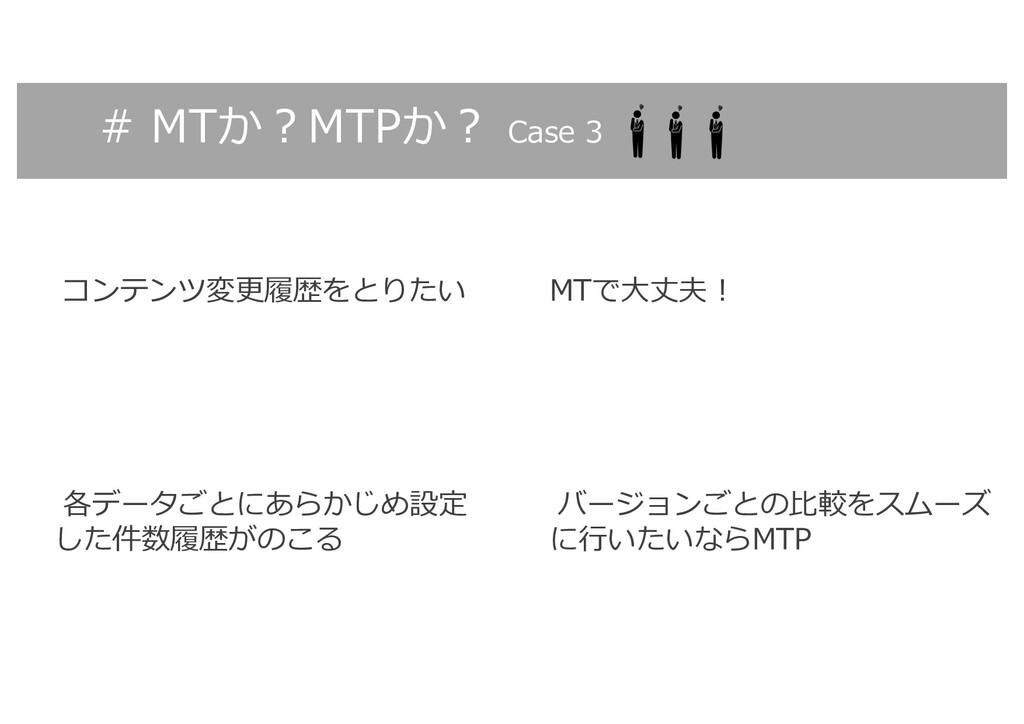 # MTか︖MTPか︖ Case 3 コンテンツ変更履歴をとりたい MTで⼤丈夫︕ バージョン...