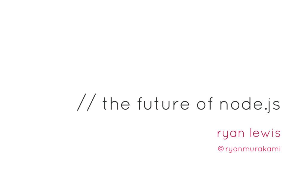 the future of node.js ryan lewis @ryanmurakami